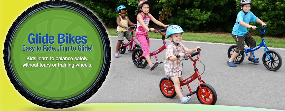 Glide Bikes; Easy to Ride...Fun to Glide! Kids learn to balance safely, without tears or training wheels.